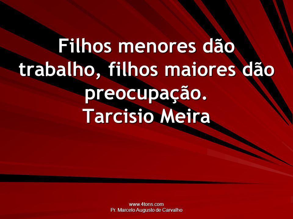 www.4tons.com Pr. Marcelo Augusto de Carvalho Filhos menores dão trabalho, filhos maiores dão preocupação. Tarcisio Meira