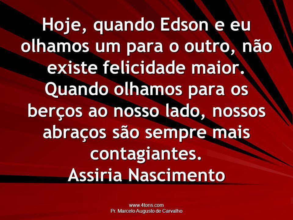 www.4tons.com Pr. Marcelo Augusto de Carvalho Hoje, quando Edson e eu olhamos um para o outro, não existe felicidade maior. Quando olhamos para os ber