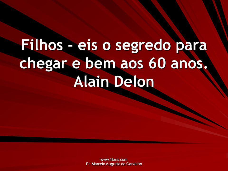 www.4tons.com Pr. Marcelo Augusto de Carvalho Filhos - eis o segredo para chegar e bem aos 60 anos. Alain Delon