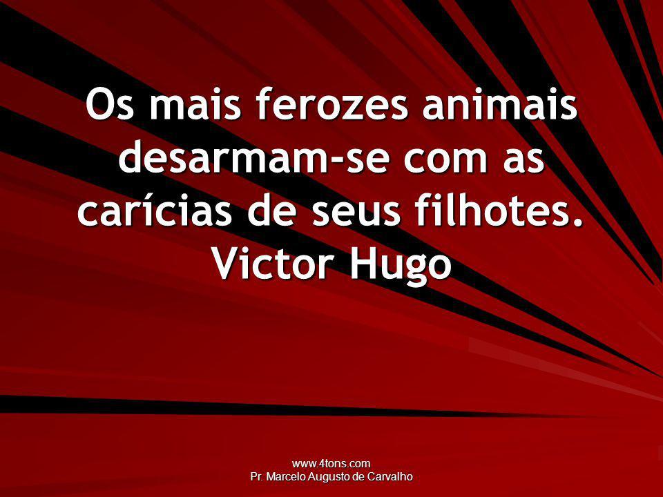 www.4tons.com Pr. Marcelo Augusto de Carvalho Os mais ferozes animais desarmam-se com as carícias de seus filhotes. Victor Hugo