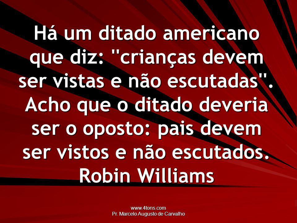 www.4tons.com Pr. Marcelo Augusto de Carvalho Há um ditado americano que diz: ''crianças devem ser vistas e não escutadas''. Acho que o ditado deveria