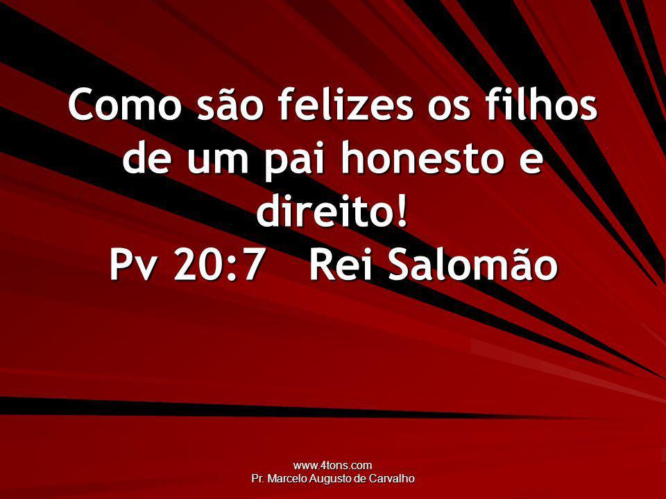 www.4tons.com Pr. Marcelo Augusto de Carvalho Como são felizes os filhos de um pai honesto e direito! Pv 20:7Rei Salomão