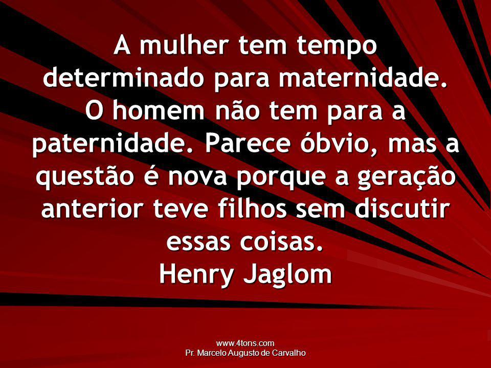 www.4tons.com Pr. Marcelo Augusto de Carvalho A mulher tem tempo determinado para maternidade. O homem não tem para a paternidade. Parece óbvio, mas a