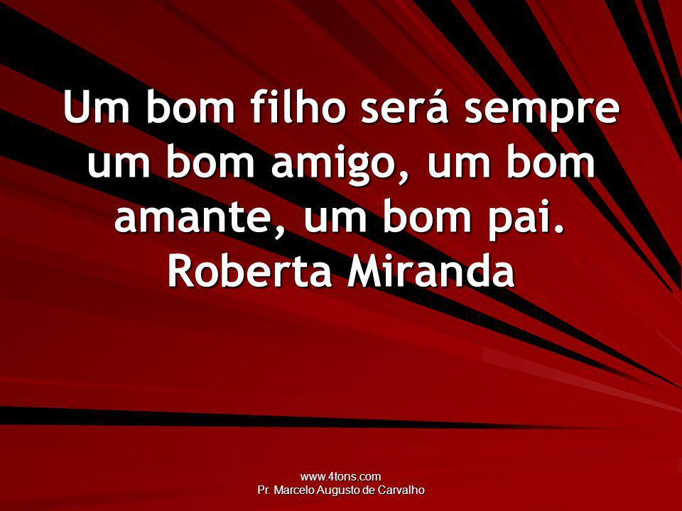 www.4tons.com Pr. Marcelo Augusto de Carvalho Um bom filho será sempre um bom amigo, um bom amante, um bom pai. Roberta Miranda