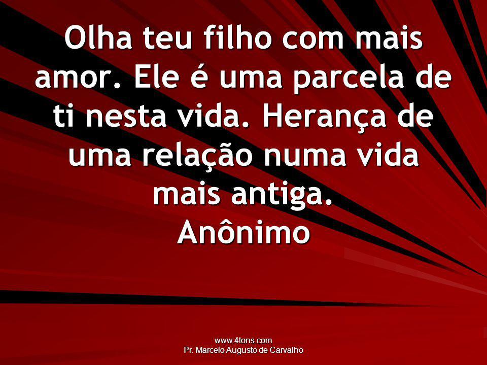 www.4tons.com Pr. Marcelo Augusto de Carvalho Olha teu filho com mais amor. Ele é uma parcela de ti nesta vida. Herança de uma relação numa vida mais
