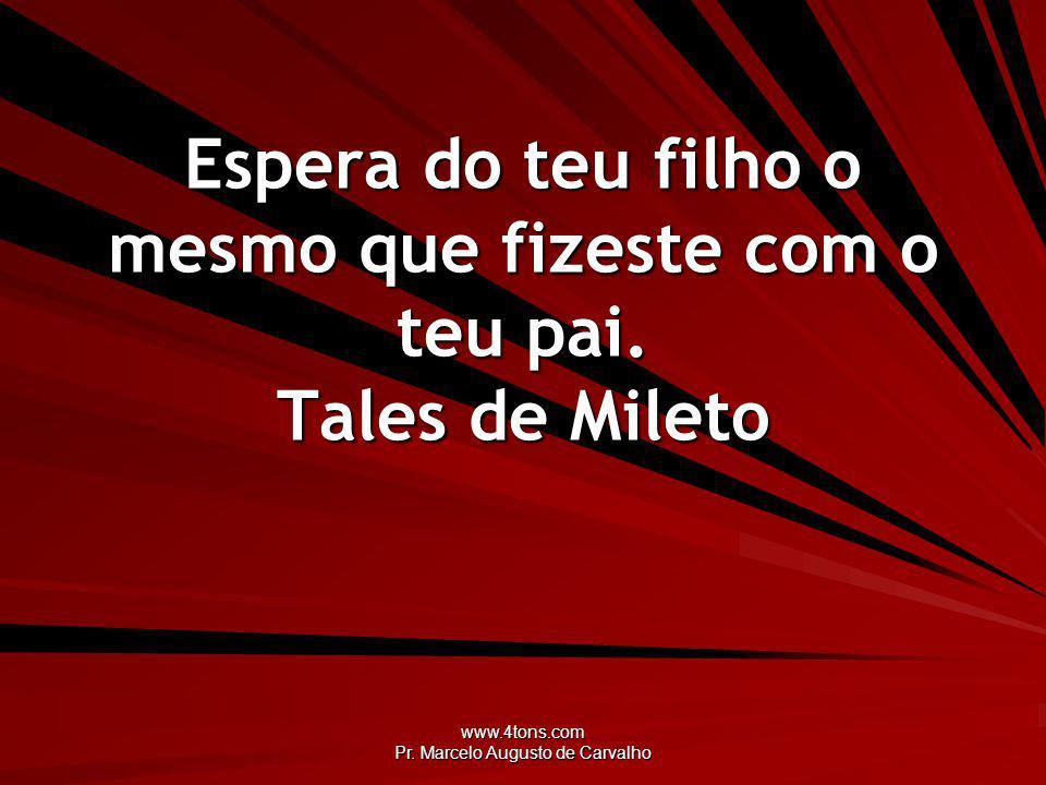www.4tons.com Pr. Marcelo Augusto de Carvalho Espera do teu filho o mesmo que fizeste com o teu pai. Tales de Mileto