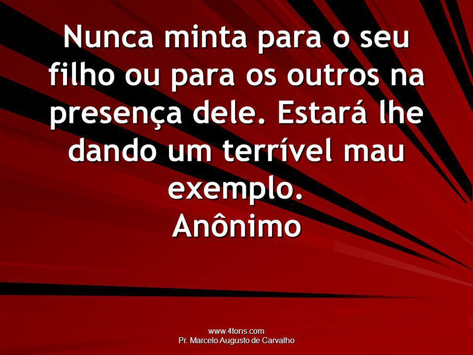 www.4tons.com Pr. Marcelo Augusto de Carvalho Nunca minta para o seu filho ou para os outros na presença dele. Estará lhe dando um terrível mau exempl