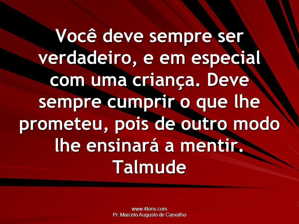 www.4tons.com Pr. Marcelo Augusto de Carvalho Você deve sempre ser verdadeiro, e em especial com uma criança. Deve sempre cumprir o que lhe prometeu,