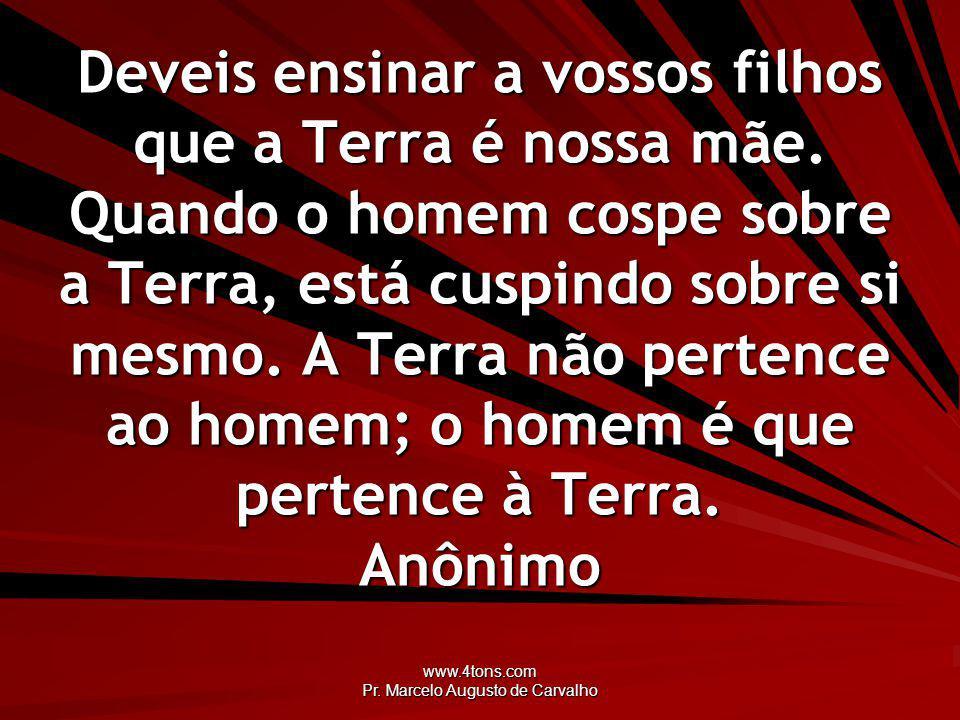 www.4tons.com Pr. Marcelo Augusto de Carvalho Deveis ensinar a vossos filhos que a Terra é nossa mãe. Quando o homem cospe sobre a Terra, está cuspind