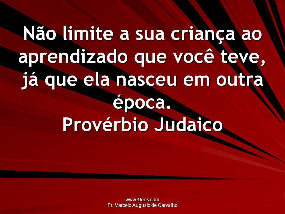 www.4tons.com Pr. Marcelo Augusto de Carvalho Não limite a sua criança ao aprendizado que você teve, já que ela nasceu em outra época. Provérbio Judai