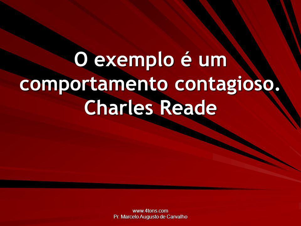 www.4tons.com Pr. Marcelo Augusto de Carvalho O exemplo é um comportamento contagioso. Charles Reade