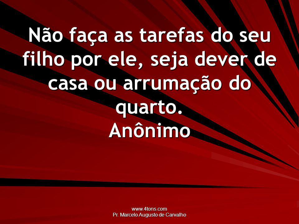www.4tons.com Pr. Marcelo Augusto de Carvalho Não faça as tarefas do seu filho por ele, seja dever de casa ou arrumação do quarto. Anônimo