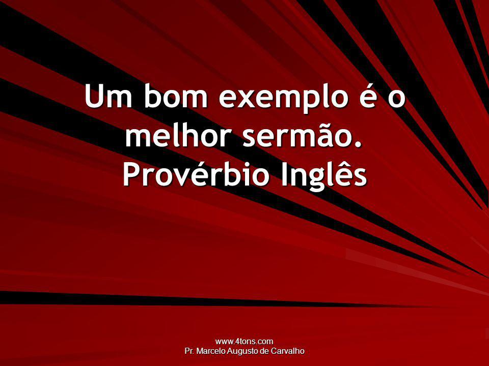 www.4tons.com Pr. Marcelo Augusto de Carvalho Um bom exemplo é o melhor sermão. Provérbio Inglês