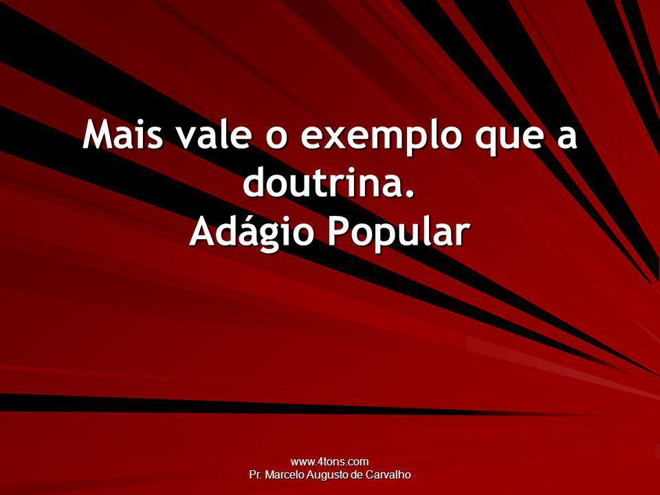 www.4tons.com Pr. Marcelo Augusto de Carvalho Mais vale o exemplo que a doutrina. Adágio Popular