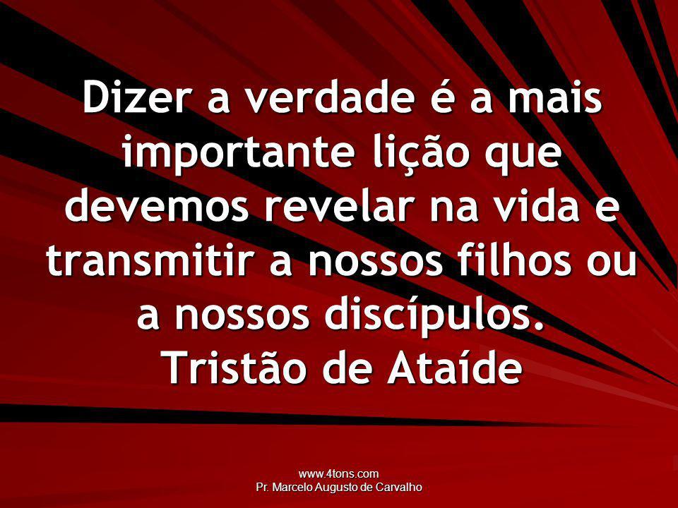 www.4tons.com Pr. Marcelo Augusto de Carvalho Dizer a verdade é a mais importante lição que devemos revelar na vida e transmitir a nossos filhos ou a