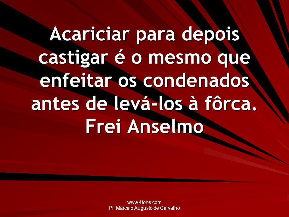 www.4tons.com Pr. Marcelo Augusto de Carvalho Acariciar para depois castigar é o mesmo que enfeitar os condenados antes de levá-los à fôrca. Frei Anse