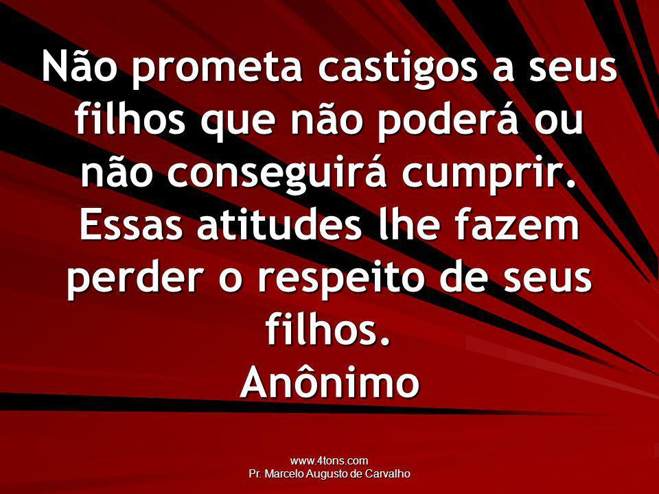 www.4tons.com Pr. Marcelo Augusto de Carvalho Não prometa castigos a seus filhos que não poderá ou não conseguirá cumprir. Essas atitudes lhe fazem pe