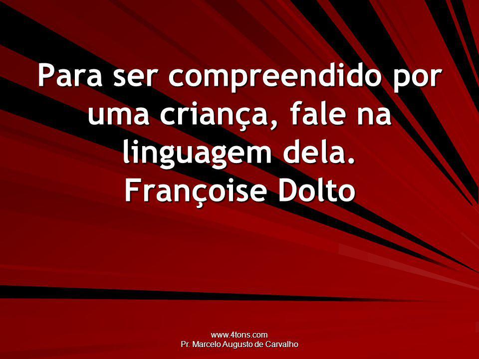 www.4tons.com Pr. Marcelo Augusto de Carvalho Para ser compreendido por uma criança, fale na linguagem dela. Françoise Dolto