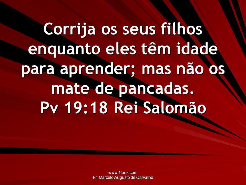 www.4tons.com Pr. Marcelo Augusto de Carvalho Corrija os seus filhos enquanto eles têm idade para aprender; mas não os mate de pancadas. Pv 19:18Rei S