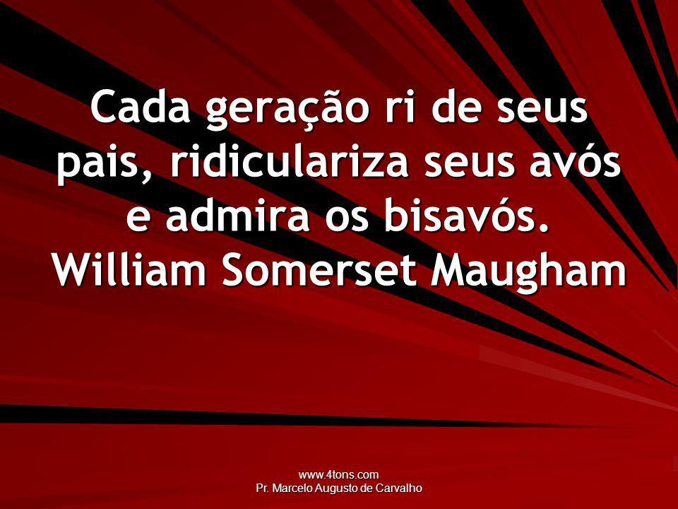 www.4tons.com Pr. Marcelo Augusto de Carvalho Cada geração ri de seus pais, ridiculariza seus avós e admira os bisavós. William Somerset Maugham