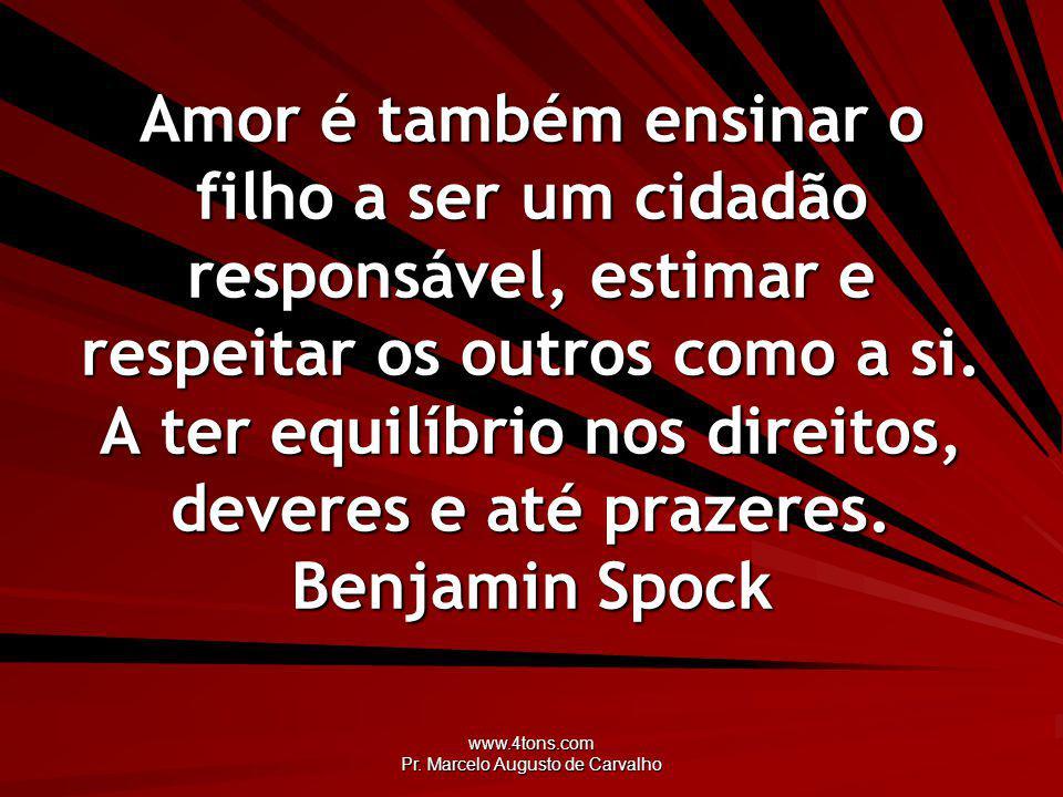 www.4tons.com Pr. Marcelo Augusto de Carvalho Amor é também ensinar o filho a ser um cidadão responsável, estimar e respeitar os outros como a si. A t