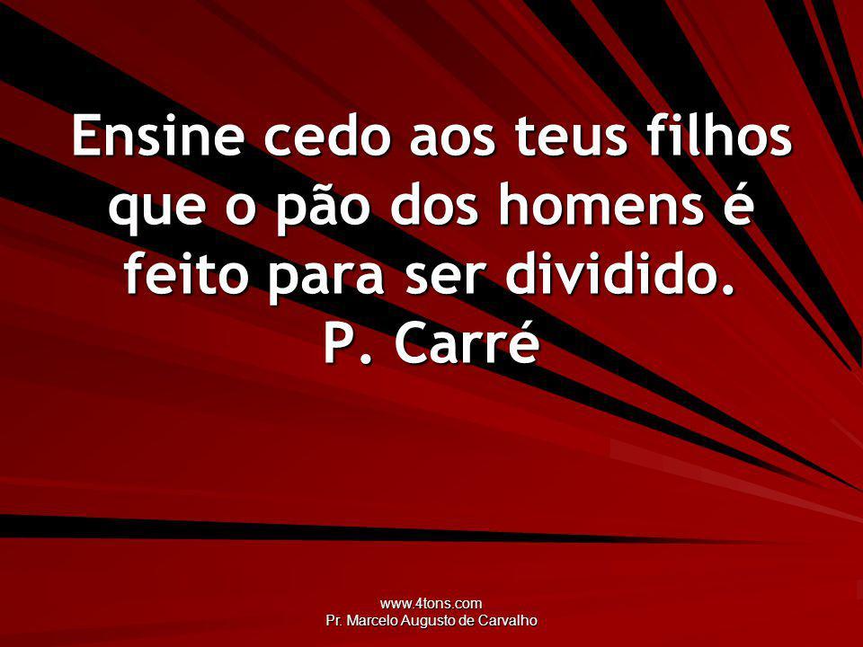 www.4tons.com Pr. Marcelo Augusto de Carvalho Ensine cedo aos teus filhos que o pão dos homens é feito para ser dividido. P. Carré