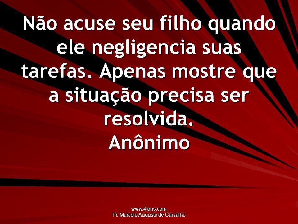 www.4tons.com Pr. Marcelo Augusto de Carvalho Não acuse seu filho quando ele negligencia suas tarefas. Apenas mostre que a situação precisa ser resolv