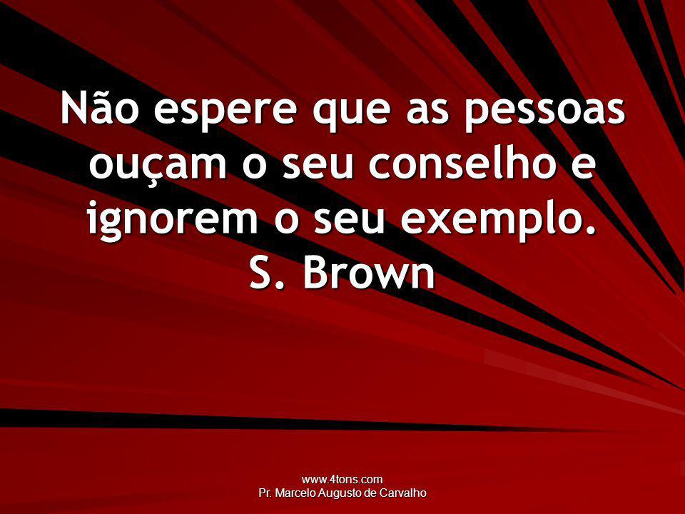 www.4tons.com Pr. Marcelo Augusto de Carvalho Não espere que as pessoas ouçam o seu conselho e ignorem o seu exemplo. S. Brown