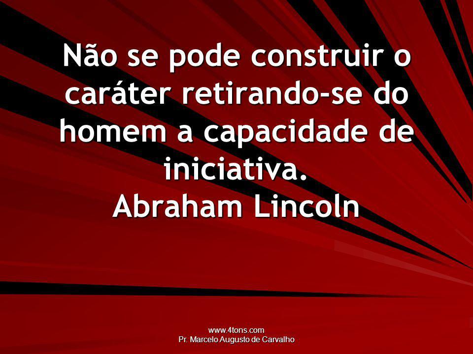 www.4tons.com Pr. Marcelo Augusto de Carvalho Não se pode construir o caráter retirando-se do homem a capacidade de iniciativa. Abraham Lincoln