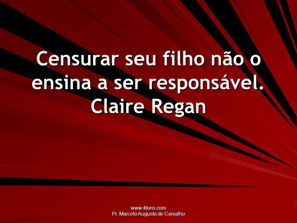 www.4tons.com Pr. Marcelo Augusto de Carvalho Censurar seu filho não o ensina a ser responsável. Claire Regan
