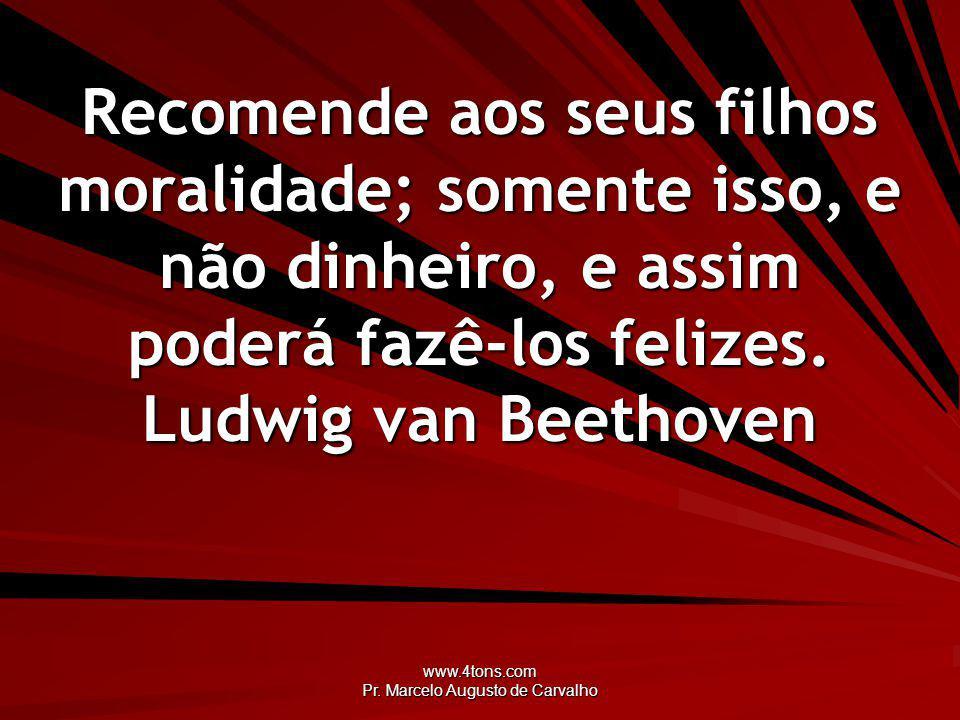 www.4tons.com Pr. Marcelo Augusto de Carvalho Recomende aos seus filhos moralidade; somente isso, e não dinheiro, e assim poderá fazê-los felizes. Lud