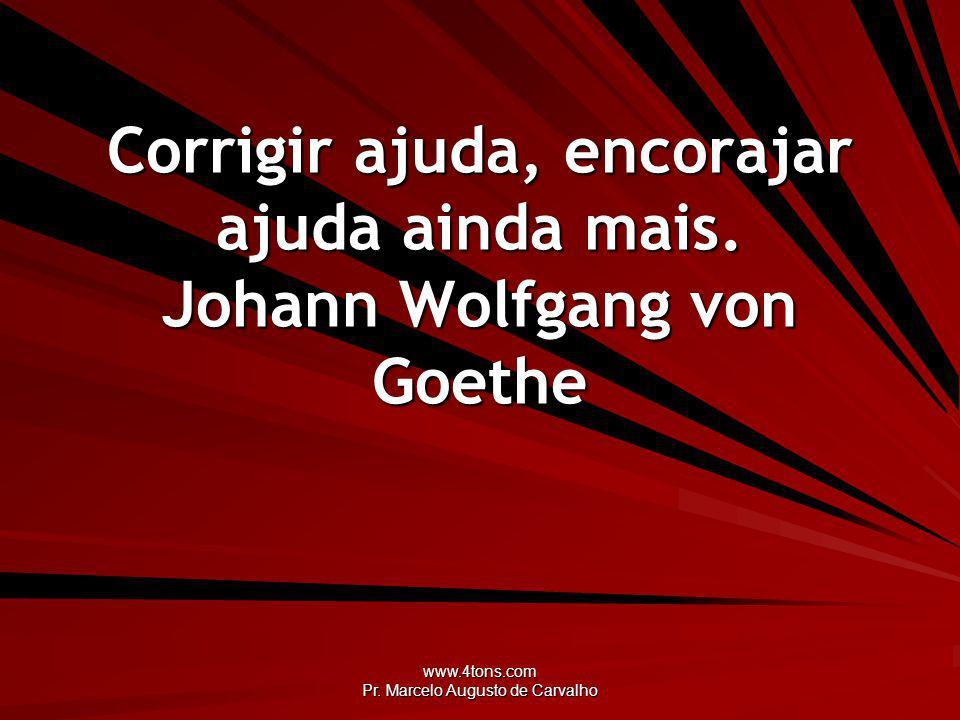 www.4tons.com Pr. Marcelo Augusto de Carvalho Corrigir ajuda, encorajar ajuda ainda mais. Johann Wolfgang von Goethe