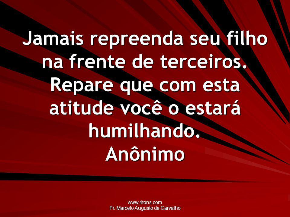 www.4tons.com Pr. Marcelo Augusto de Carvalho Jamais repreenda seu filho na frente de terceiros. Repare que com esta atitude você o estará humilhando.