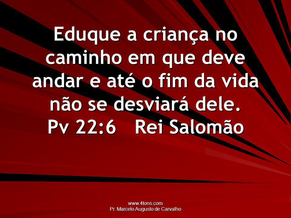 www.4tons.com Pr. Marcelo Augusto de Carvalho Eduque a criança no caminho em que deve andar e até o fim da vida não se desviará dele. Pv 22:6Rei Salom