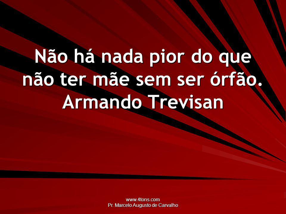 www.4tons.com Pr. Marcelo Augusto de Carvalho Não há nada pior do que não ter mãe sem ser órfão. Armando Trevisan