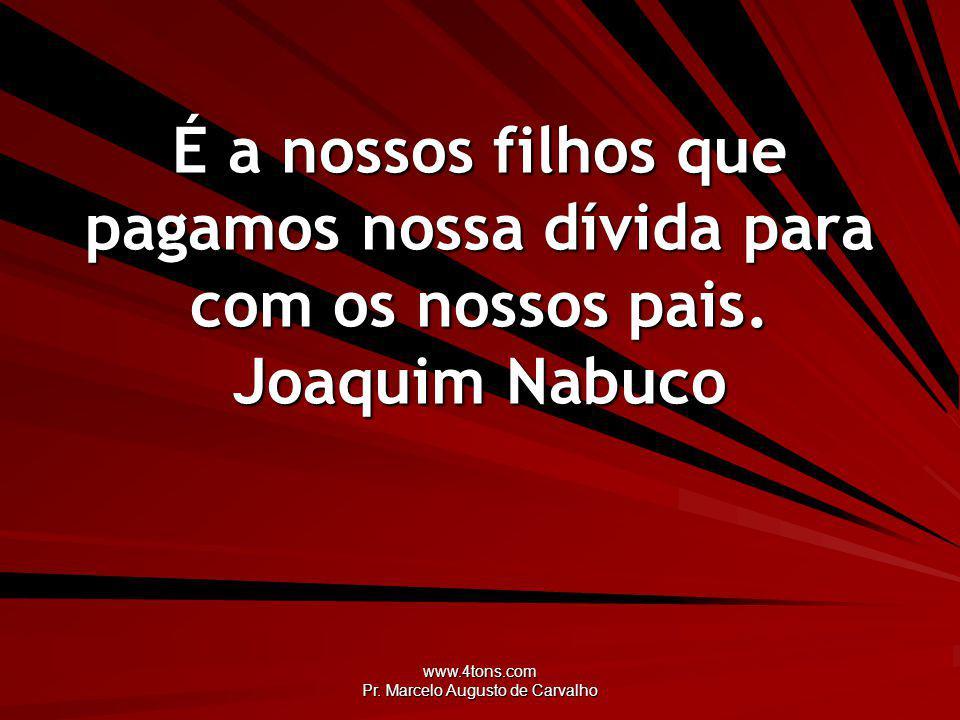 www.4tons.com Pr. Marcelo Augusto de Carvalho É a nossos filhos que pagamos nossa dívida para com os nossos pais. Joaquim Nabuco