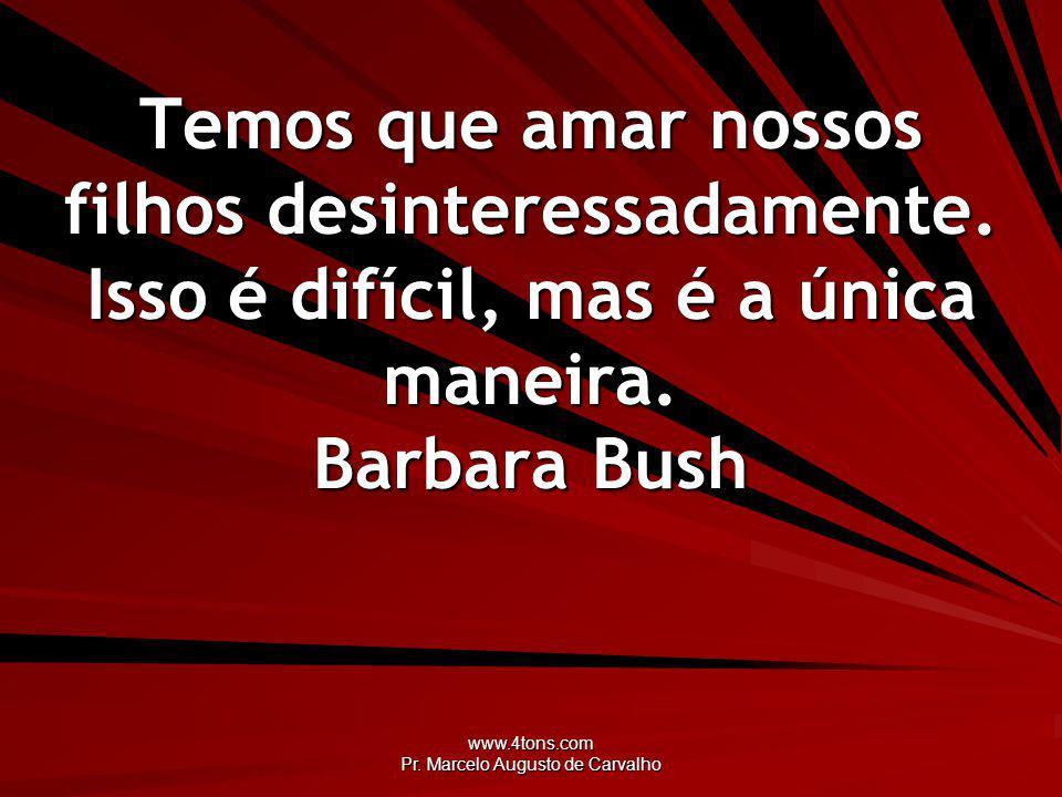 www.4tons.com Pr. Marcelo Augusto de Carvalho Temos que amar nossos filhos desinteressadamente. Isso é difícil, mas é a única maneira. Barbara Bush