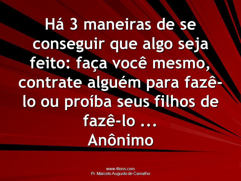 www.4tons.com Pr. Marcelo Augusto de Carvalho Há 3 maneiras de se conseguir que algo seja feito: faça você mesmo, contrate alguém para fazê- lo ou pro