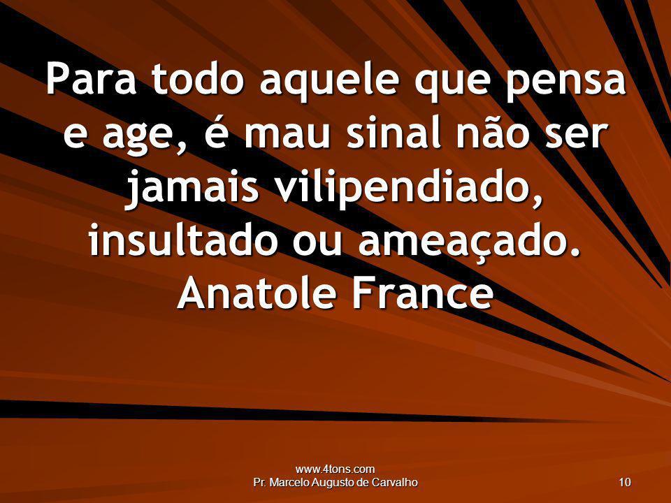 www.4tons.com Pr. Marcelo Augusto de Carvalho 10 Para todo aquele que pensa e age, é mau sinal não ser jamais vilipendiado, insultado ou ameaçado. Ana