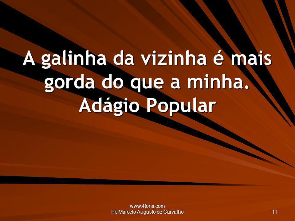 www.4tons.com Pr. Marcelo Augusto de Carvalho 11 A galinha da vizinha é mais gorda do que a minha. Adágio Popular