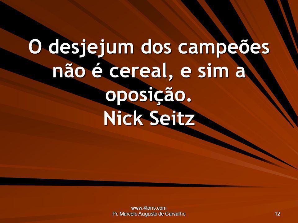 www.4tons.com Pr. Marcelo Augusto de Carvalho 12 O desjejum dos campeões não é cereal, e sim a oposição. Nick Seitz