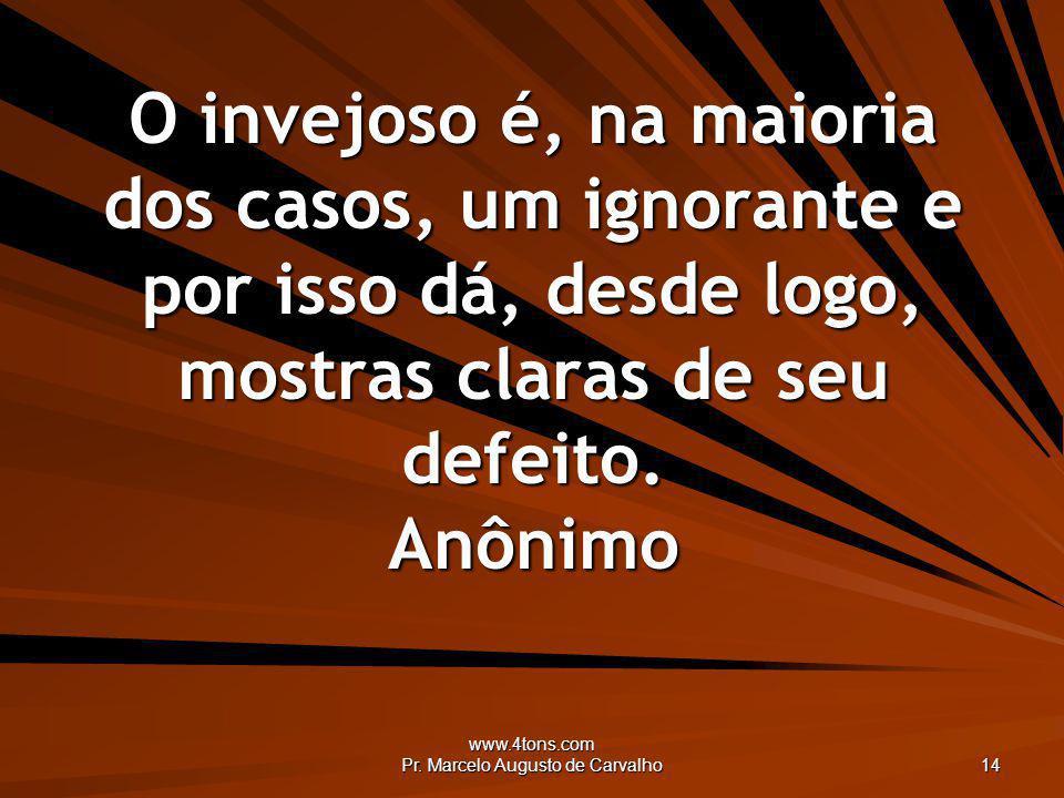 www.4tons.com Pr. Marcelo Augusto de Carvalho 14 O invejoso é, na maioria dos casos, um ignorante e por isso dá, desde logo, mostras claras de seu def