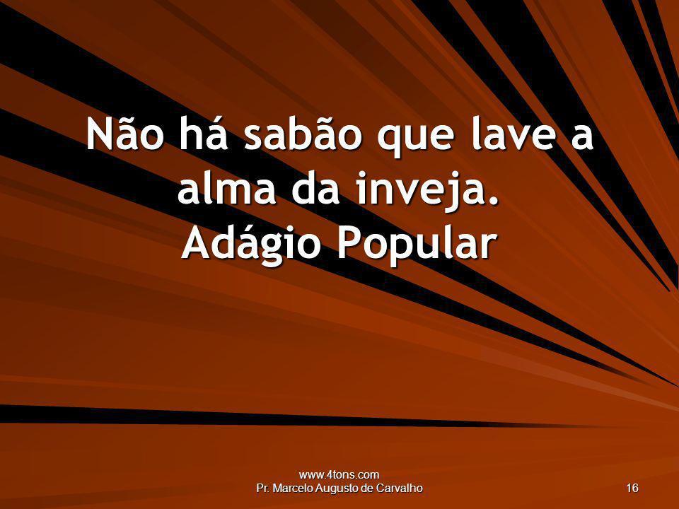 www.4tons.com Pr. Marcelo Augusto de Carvalho 16 Não há sabão que lave a alma da inveja. Adágio Popular
