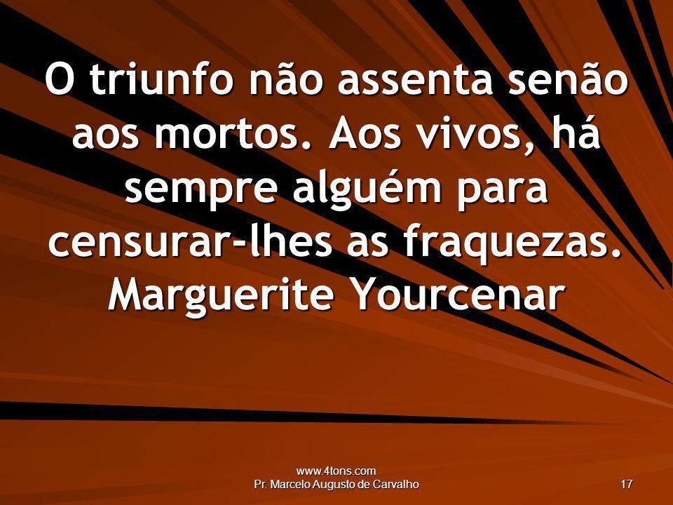 www.4tons.com Pr. Marcelo Augusto de Carvalho 17 O triunfo não assenta senão aos mortos. Aos vivos, há sempre alguém para censurar-lhes as fraquezas.