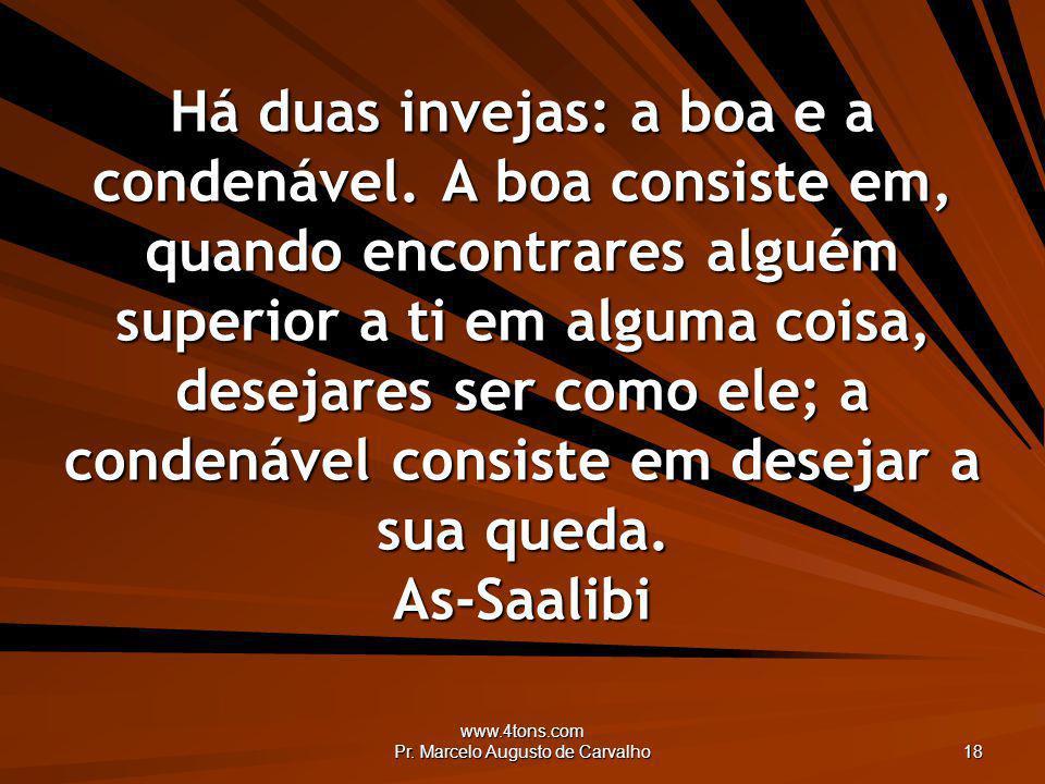 www.4tons.com Pr. Marcelo Augusto de Carvalho 18 Há duas invejas: a boa e a condenável. A boa consiste em, quando encontrares alguém superior a ti em