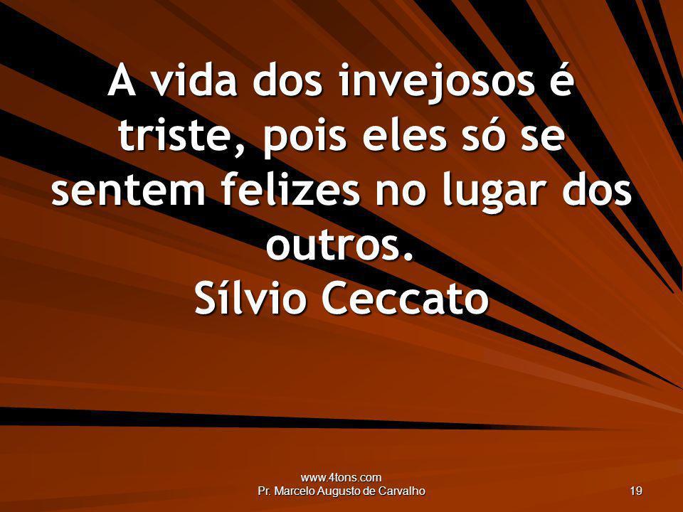 www.4tons.com Pr. Marcelo Augusto de Carvalho 19 A vida dos invejosos é triste, pois eles só se sentem felizes no lugar dos outros. Sílvio Ceccato