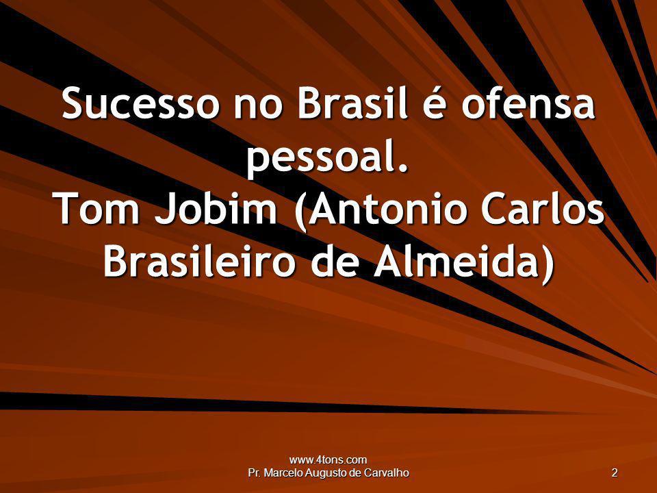 www.4tons.com Pr. Marcelo Augusto de Carvalho 2 Sucesso no Brasil é ofensa pessoal. Tom Jobim (Antonio Carlos Brasileiro de Almeida)