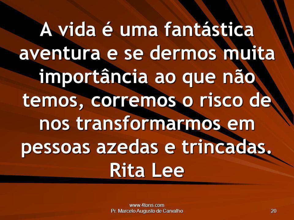 www.4tons.com Pr. Marcelo Augusto de Carvalho 20 A vida é uma fantástica aventura e se dermos muita importância ao que não temos, corremos o risco de