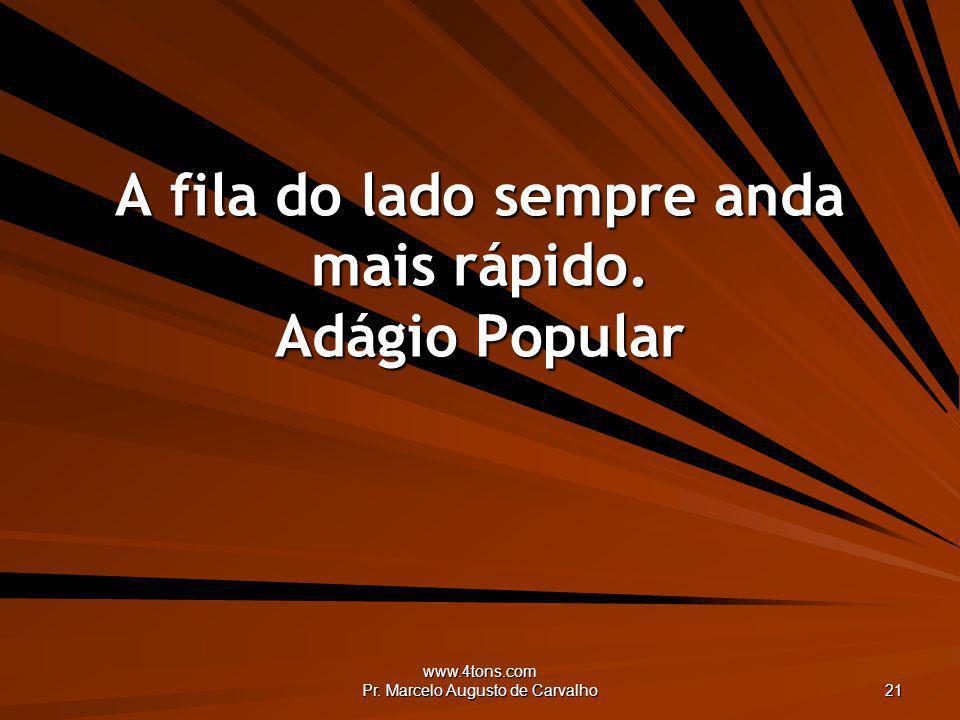 www.4tons.com Pr. Marcelo Augusto de Carvalho 21 A fila do lado sempre anda mais rápido. Adágio Popular