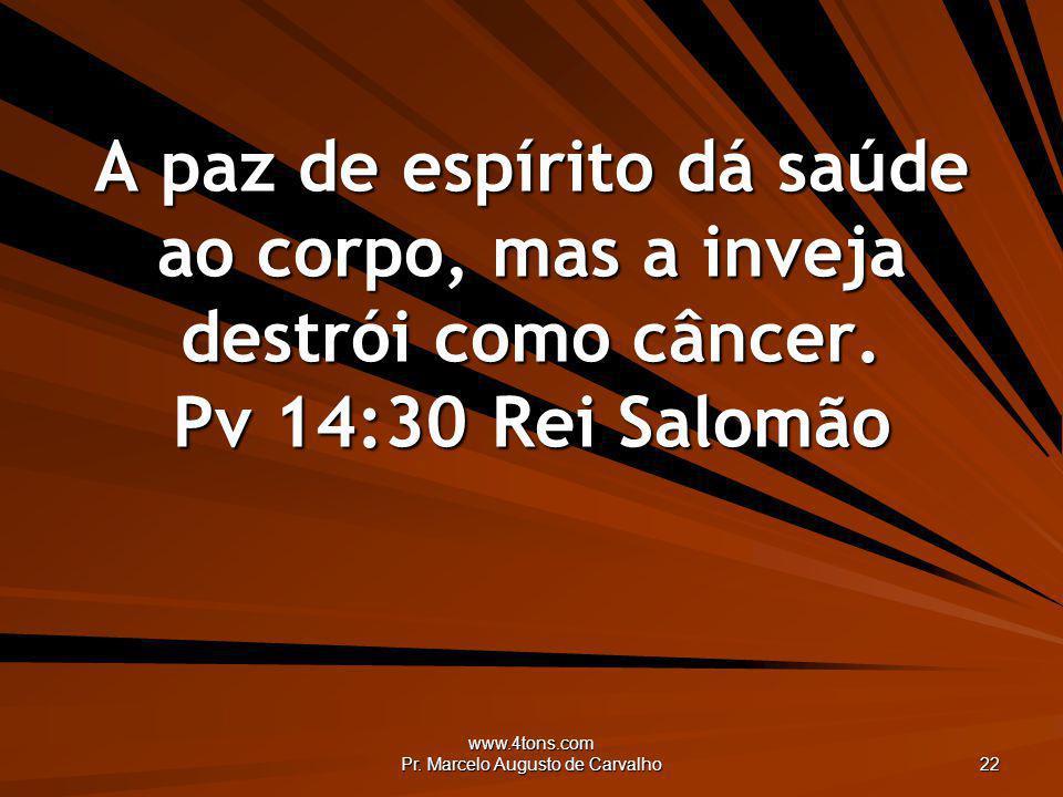 www.4tons.com Pr. Marcelo Augusto de Carvalho 22 A paz de espírito dá saúde ao corpo, mas a inveja destrói como câncer. Pv 14:30Rei Salomão